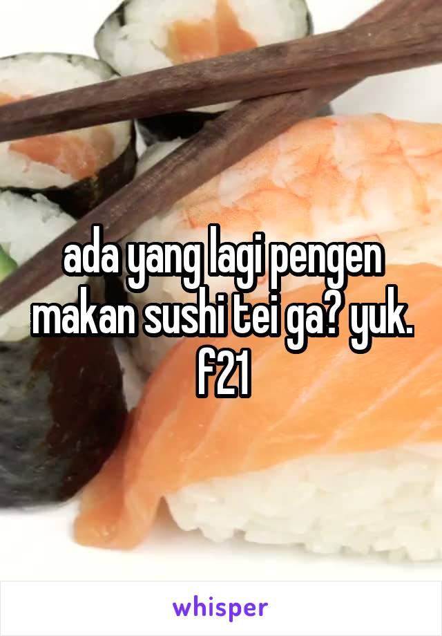 ada yang lagi pengen makan sushi tei ga? yuk. f21