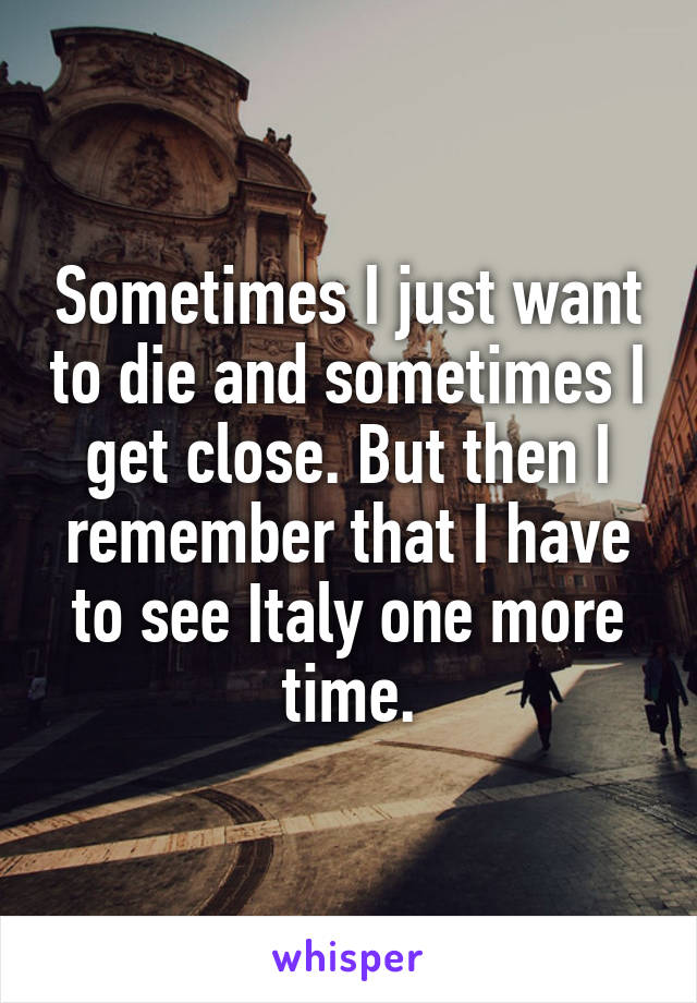 Sometimes I just want to die and sometimes I get close. But then I remember that I have to see Italy one more time.