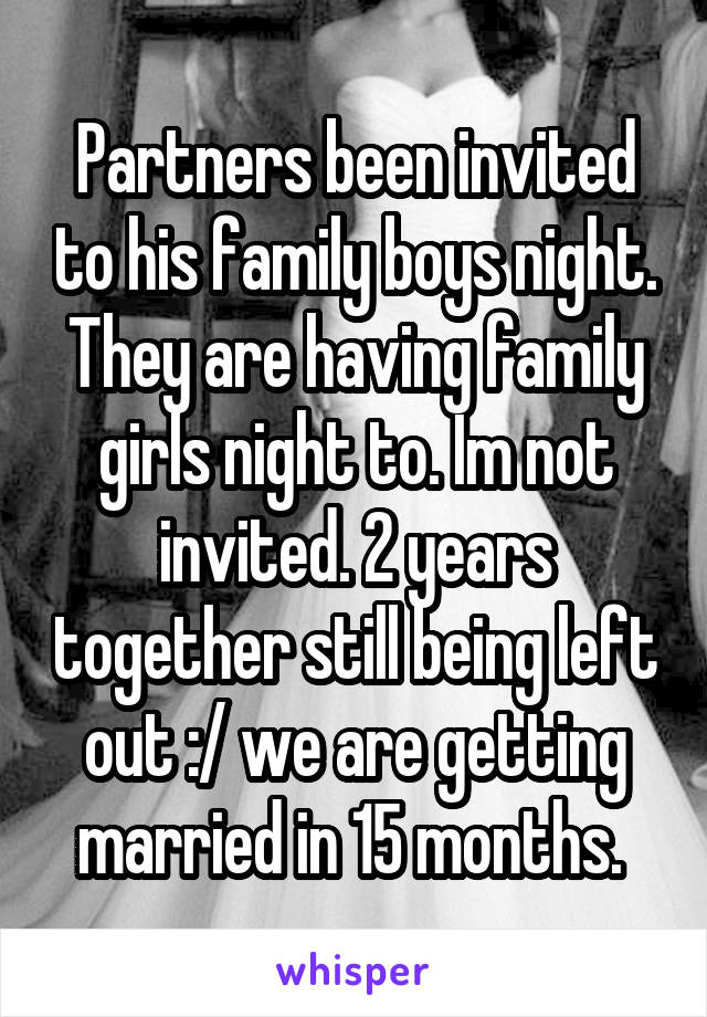 Partners been invited to his family boys night. They are having family girls night to. Im not invited. 2 years together still being left out :/ we are getting married in 15 months.