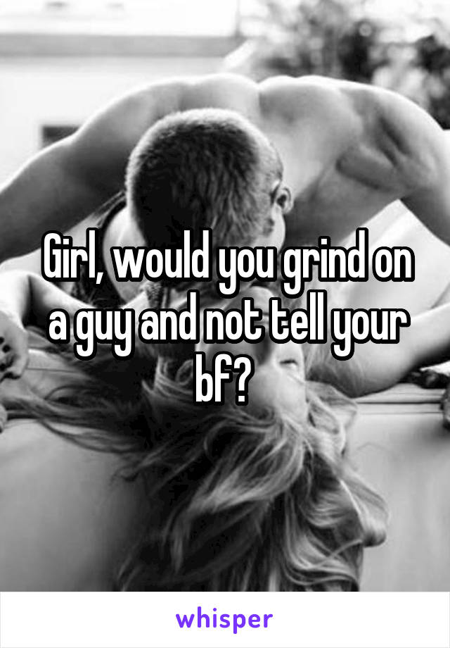 Girl, would you grind on a guy and not tell your bf?