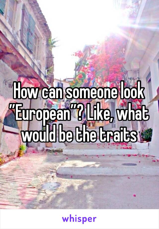"""How can someone look """"European""""? Like, what would be the traits"""