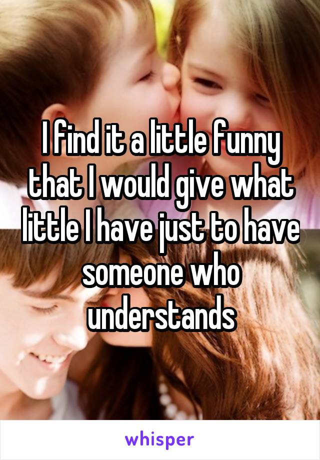 I find it a little funny that I would give what little I have just to have someone who understands