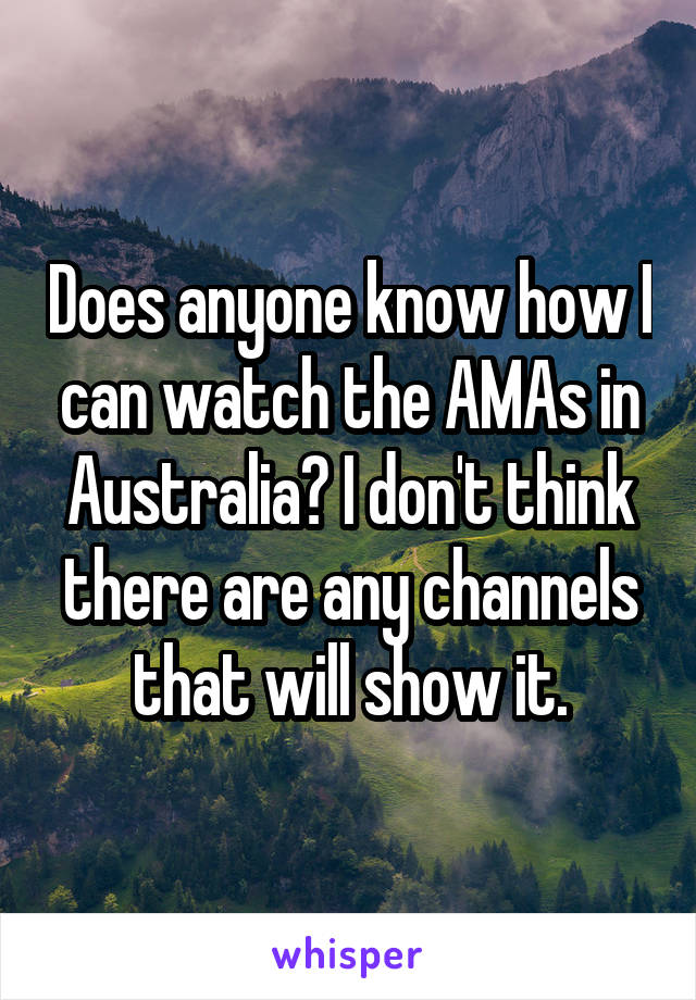 Does anyone know how I can watch the AMAs in Australia? I don't think there are any channels that will show it.