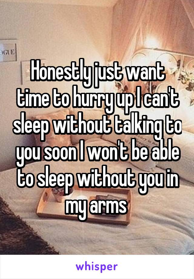 Honestly just want time to hurry up I can't sleep without talking to you soon I won't be able to sleep without you in my arms