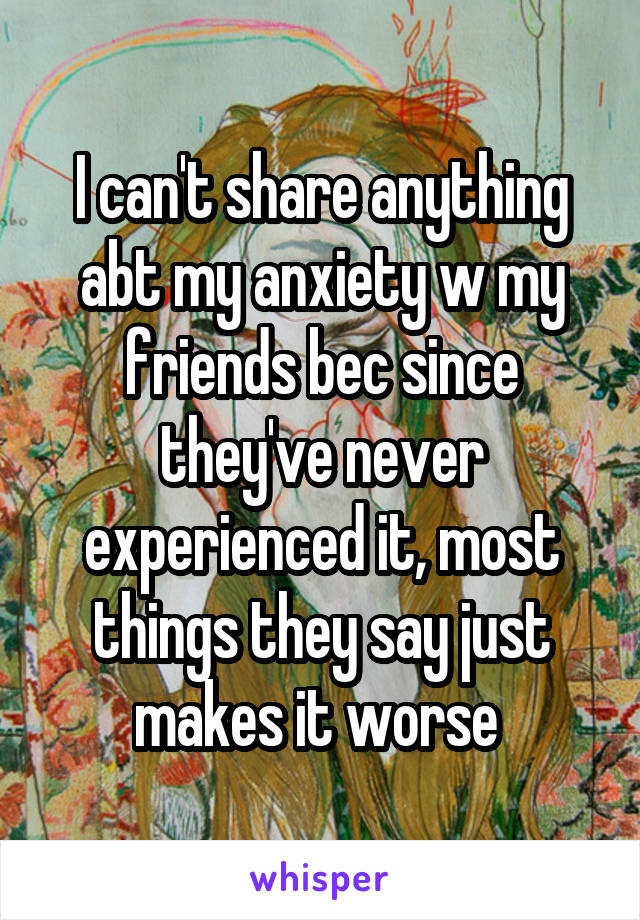 I can't share anything abt my anxiety w my friends bec since they've never experienced it, most things they say just makes it worse