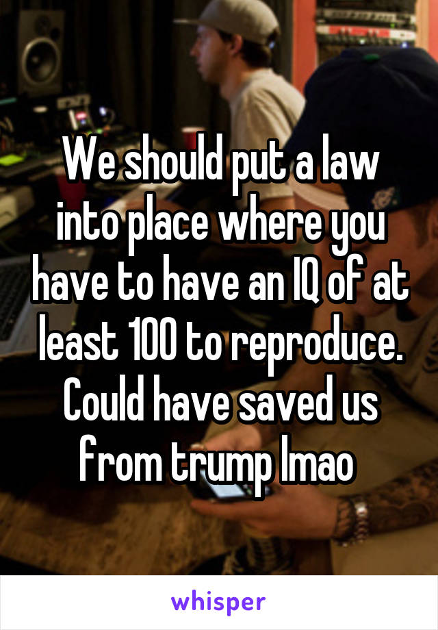 We should put a law into place where you have to have an IQ of at least 100 to reproduce. Could have saved us from trump lmao