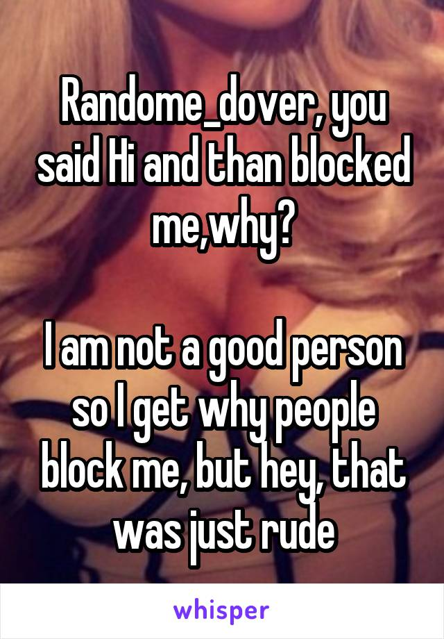 Randome_dover, you said Hi and than blocked me,why?  I am not a good person so I get why people block me, but hey, that was just rude