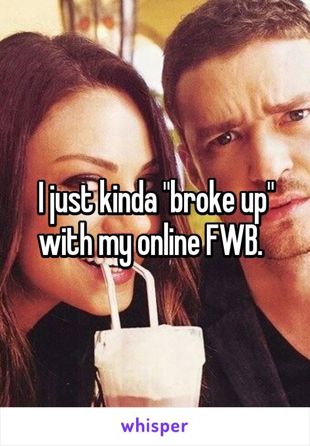 "I just kinda ""broke up"" with my online FWB."