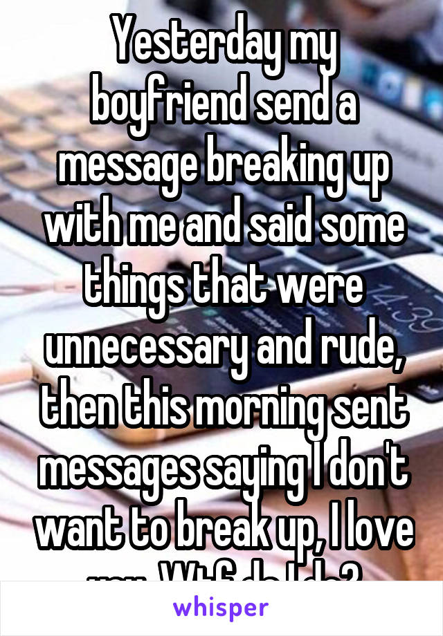 Yesterday my boyfriend send a message breaking up with me and said some things that were unnecessary and rude, then this morning sent messages saying I don't want to break up, I love you. Wtf do I do?