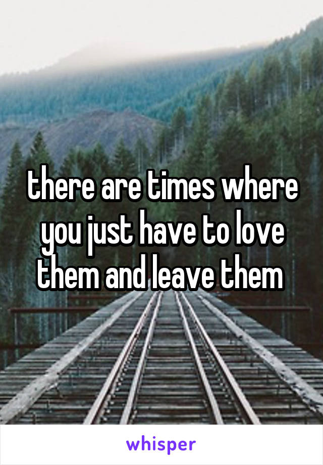 there are times where you just have to love them and leave them