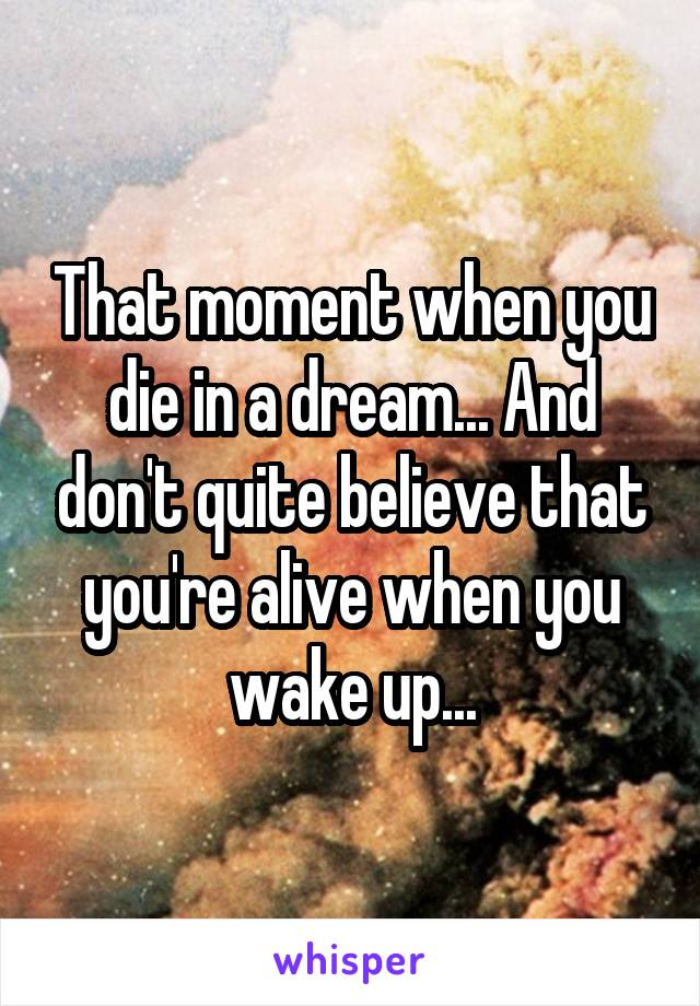 That moment when you die in a dream... And don't quite believe that you're alive when you wake up...