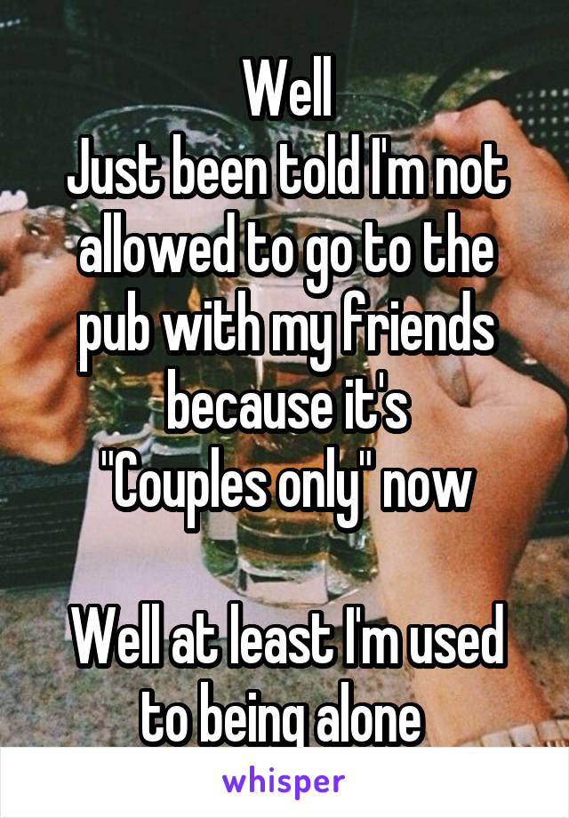 """Well Just been told I'm not allowed to go to the pub with my friends because it's """"Couples only"""" now  Well at least I'm used to being alone"""