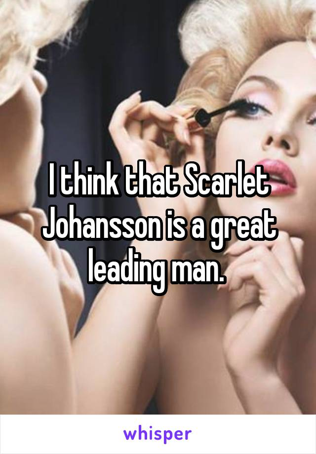 I think that Scarlet Johansson is a great leading man.