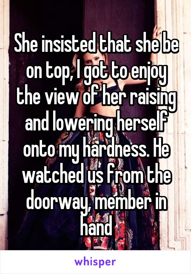 She insisted that she be on top, I got to enjoy the view of her raising and lowering herself onto my hardness. He watched us from the doorway, member in hand