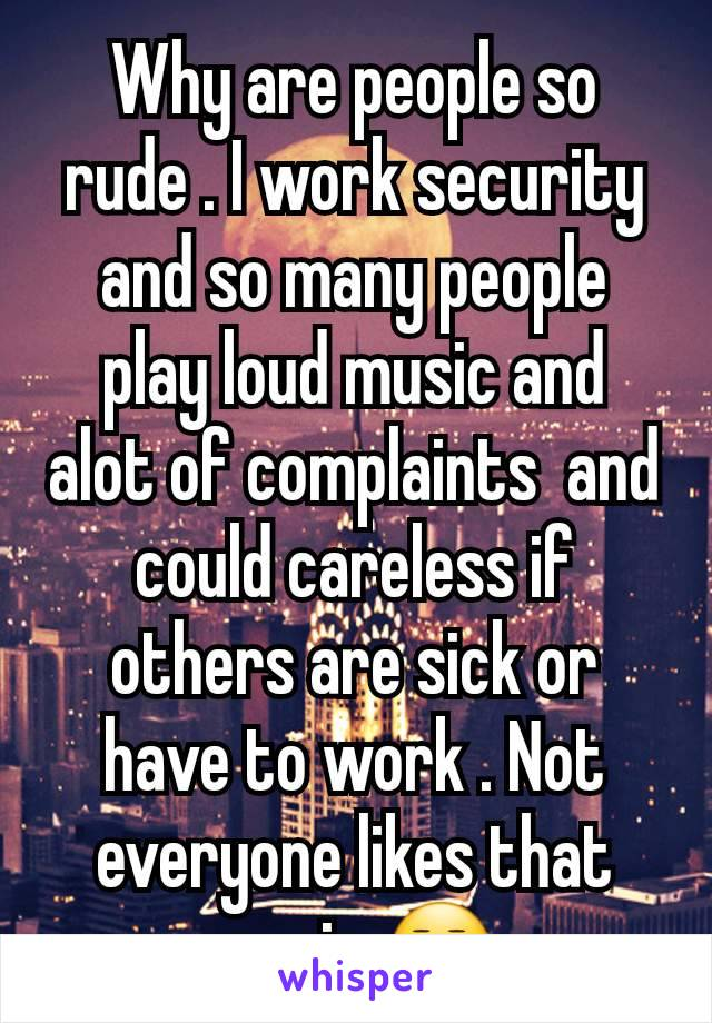 Why are people so rude . I work security and so many people play loud music and alot of complaints  and could careless if others are sick or have to work . Not everyone likes that music 😒