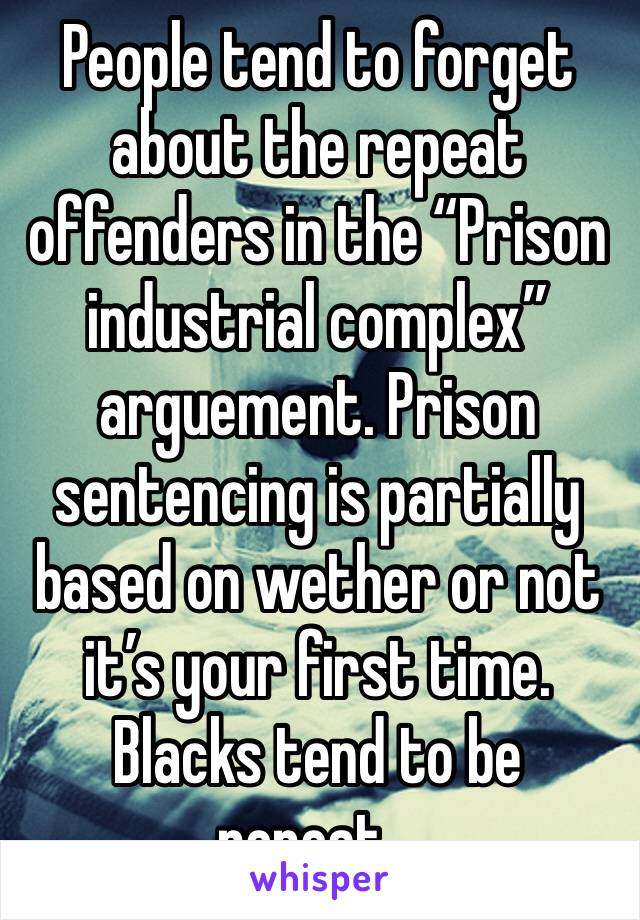 """People tend to forget about the repeat offenders in the """"Prison industrial complex"""" arguement. Prison sentencing is partially based on wether or not it's your first time. Blacks tend to be repeat..."""