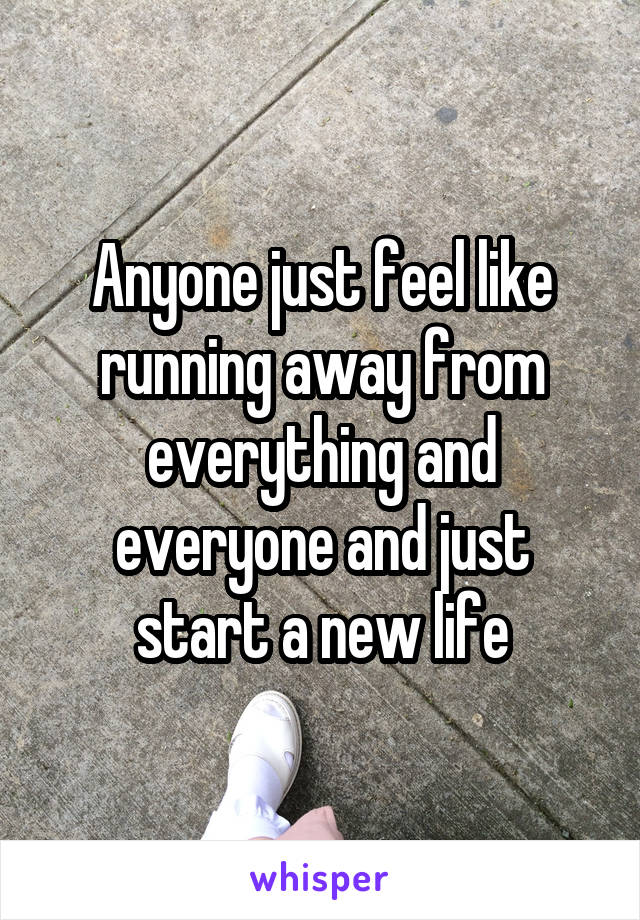 Anyone just feel like running away from everything and everyone and just start a new life