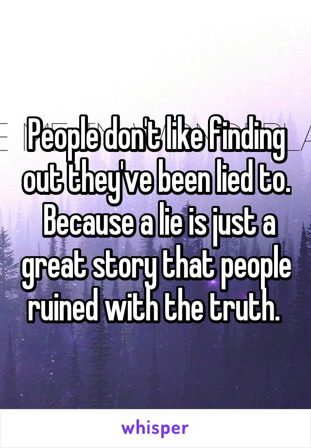 People don't like finding out they've been lied to.  Because a lie is just a great story that people ruined with the truth.