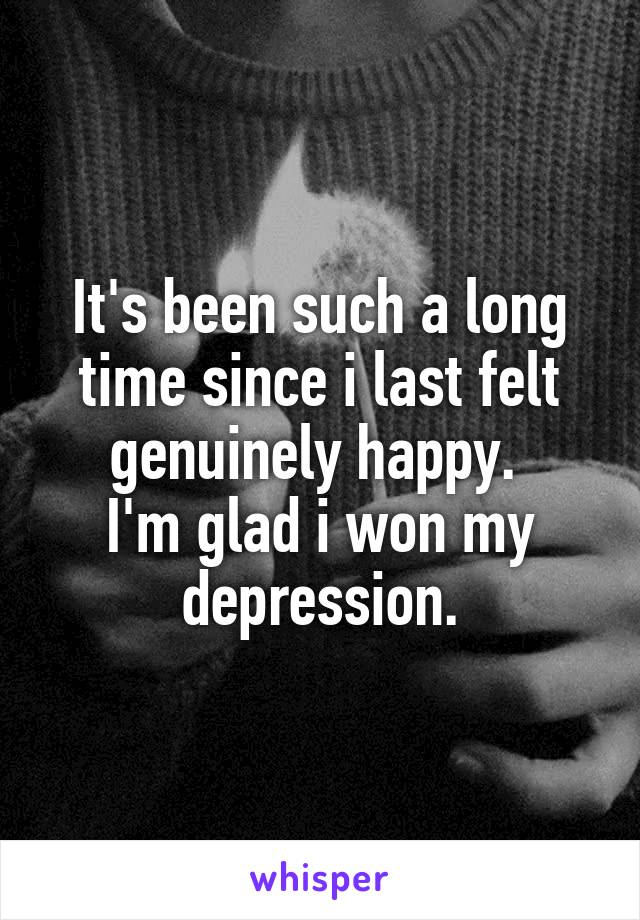It's been such a long time since i last felt genuinely happy.  I'm glad i won my depression.