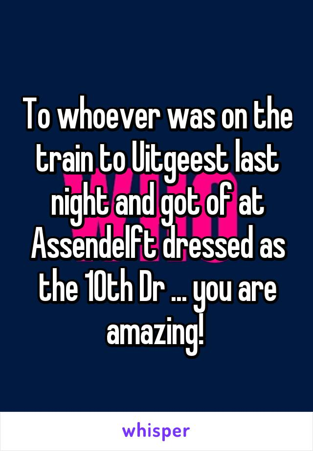 To whoever was on the train to Uitgeest last night and got of at Assendelft dressed as the 10th Dr ... you are amazing!