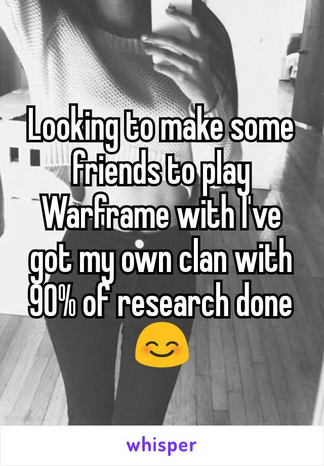Looking to make some friends to play Warframe with I've got my own clan with 90% of research done 😊