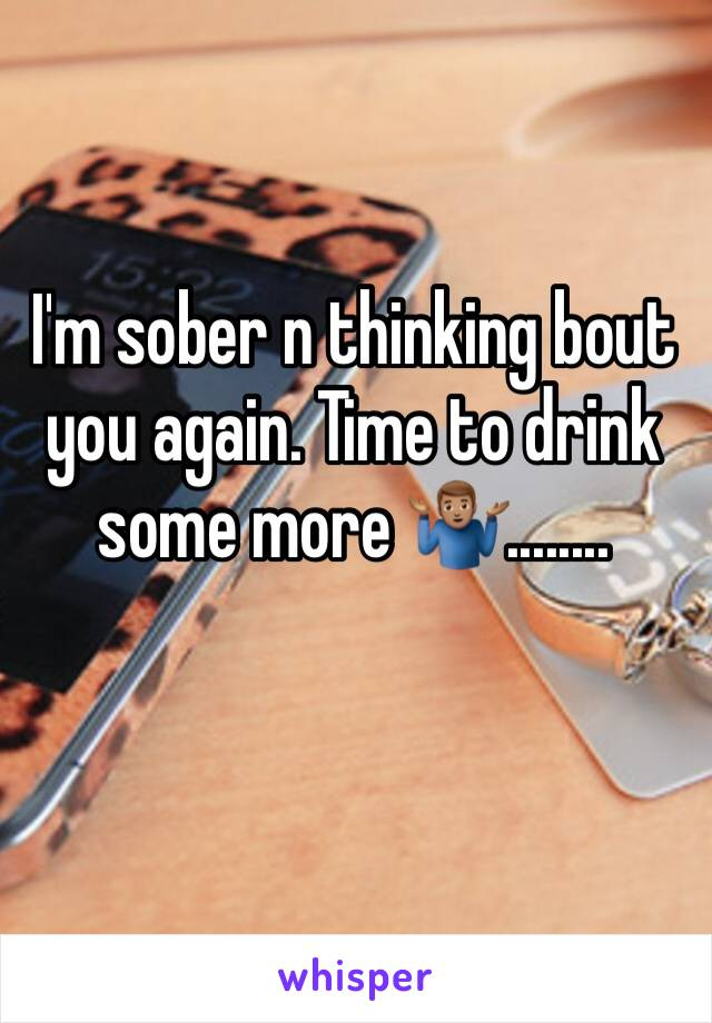I'm sober n thinking bout you again. Time to drink some more 🤷🏽♂️........