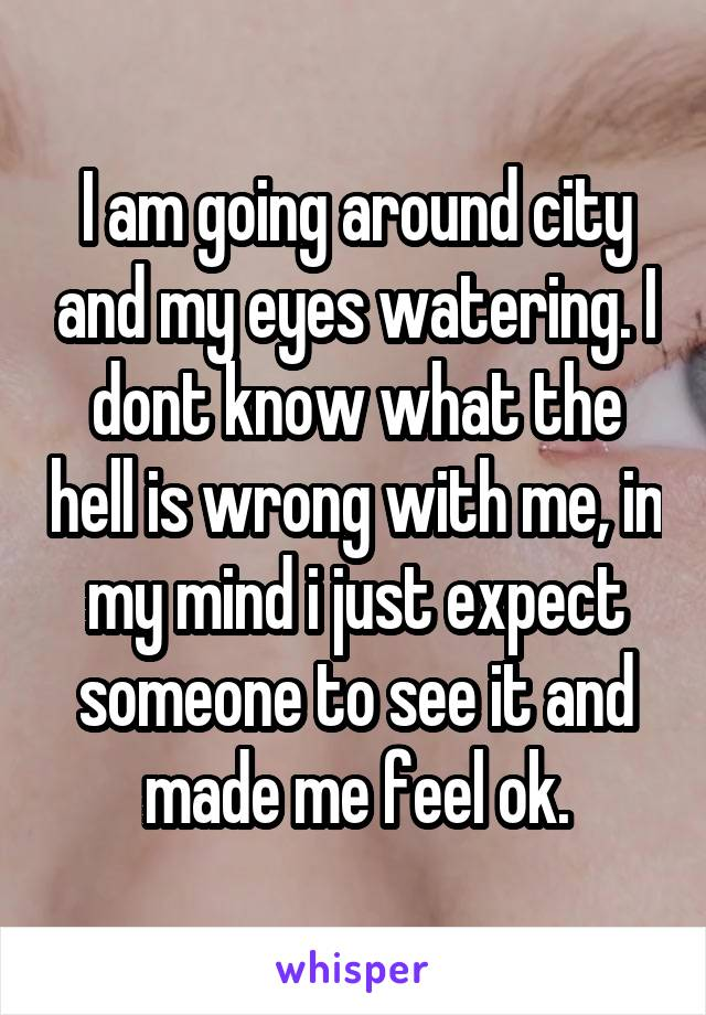 I am going around city and my eyes watering. I dont know what the hell is wrong with me, in my mind i just expect someone to see it and made me feel ok.