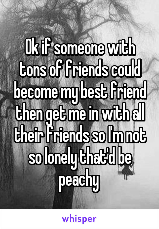 Ok if someone with tons of friends could become my best friend then get me in with all their friends so I'm not so lonely that'd be peachy