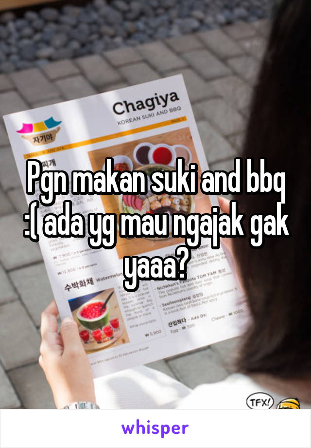 Pgn makan suki and bbq :( ada yg mau ngajak gak yaaa?