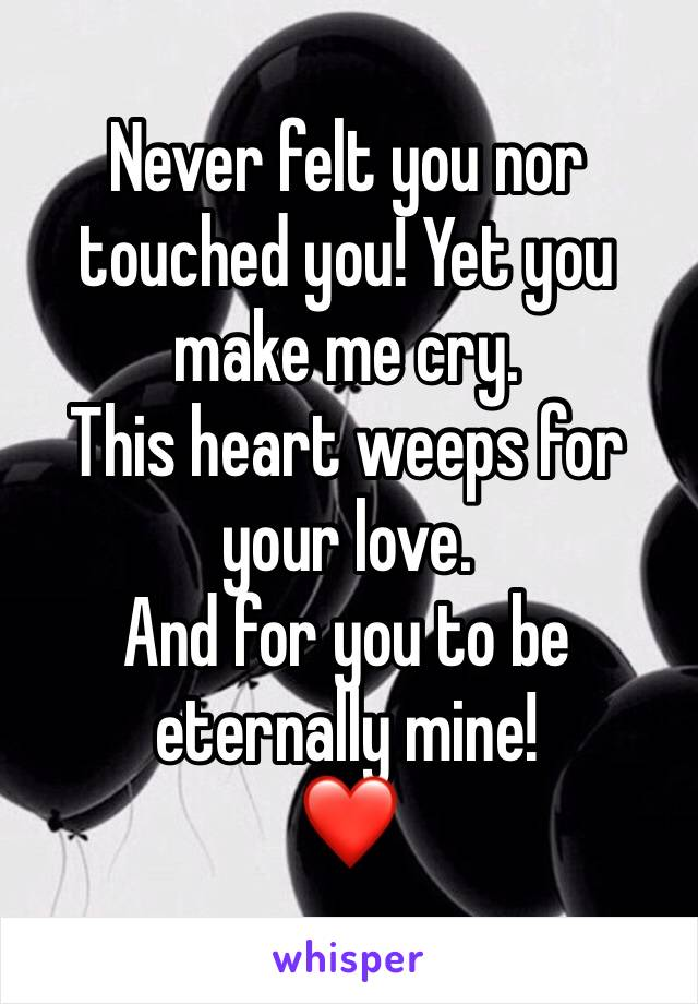 Never felt you nor touched you! Yet you make me cry. This heart weeps for your love.  And for you to be eternally mine! ❤️
