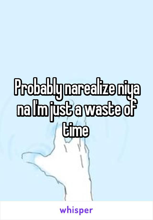 Probably narealize niya na I'm just a waste of time