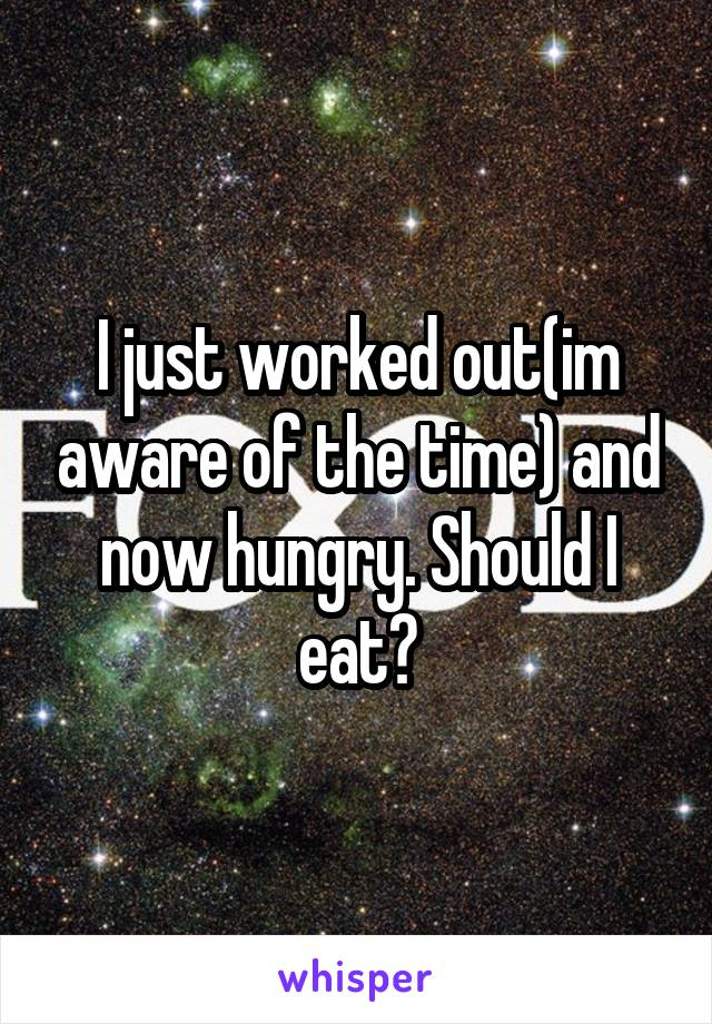 I just worked out(im aware of the time) and now hungry. Should I eat?