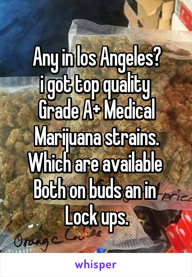 Any in los Angeles? i got top quality  Grade A+ Medical Marijuana strains. Which are available  Both on buds an in  Lock ups.