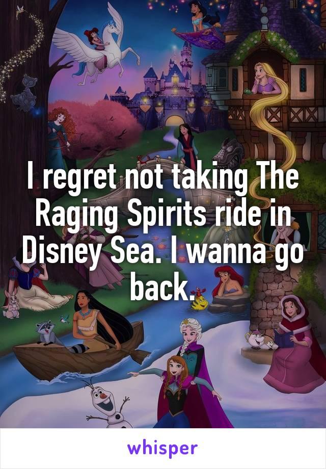 I regret not taking The Raging Spirits ride in Disney Sea. I wanna go back.