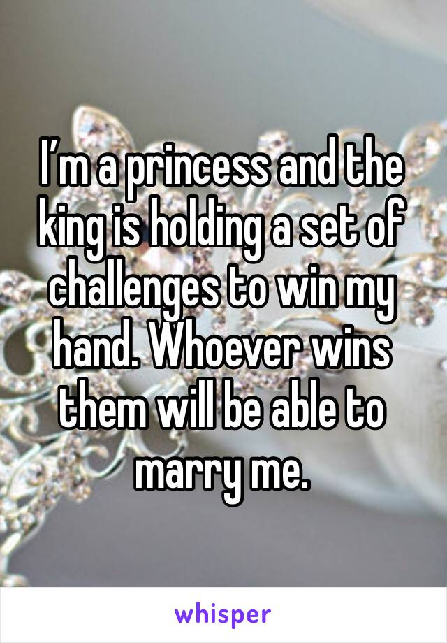 I'm a princess and the king is holding a set of challenges to win my hand. Whoever wins them will be able to marry me.