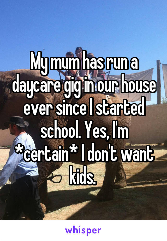 My mum has run a daycare gig in our house ever since I started school. Yes, I'm *certain* I don't want kids.