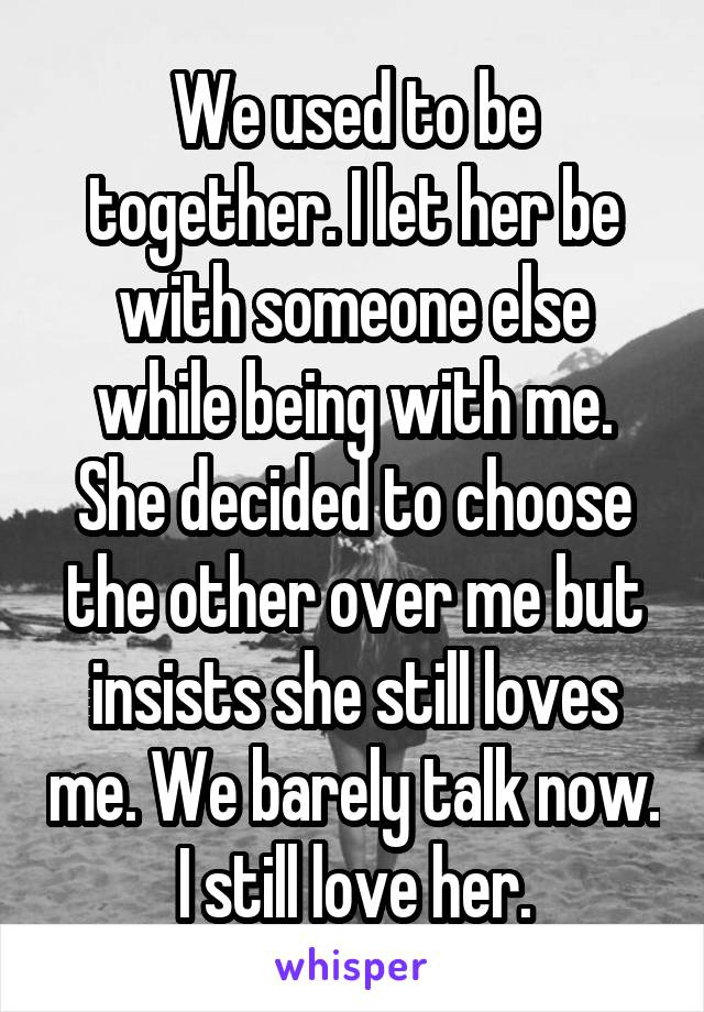 We used to be together. I let her be with someone else while being with me. She decided to choose the other over me but insists she still loves me. We barely talk now. I still love her.