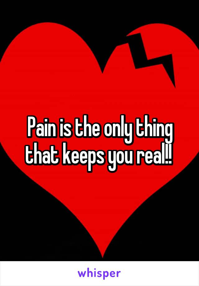 Pain is the only thing that keeps you real!!