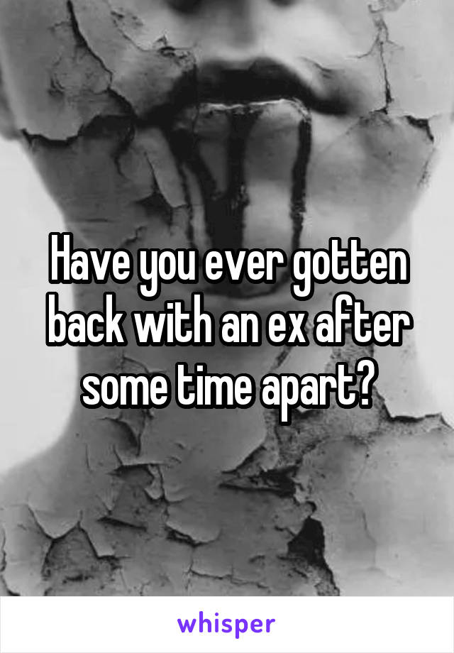 Have you ever gotten back with an ex after some time apart?