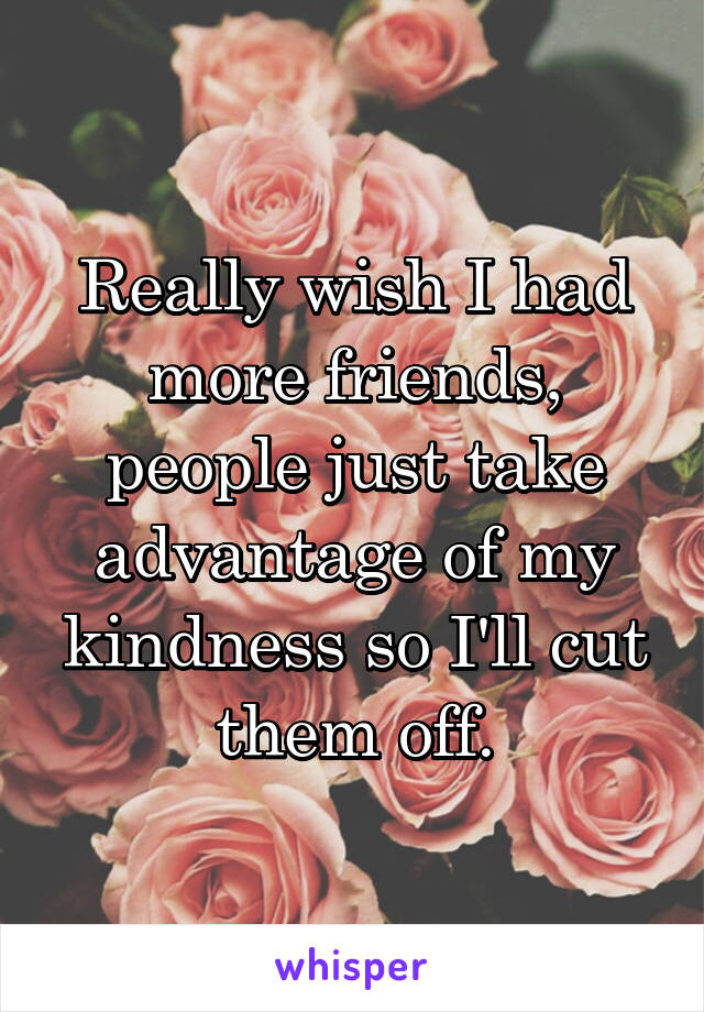 Really wish I had more friends, people just take advantage of my kindness so I'll cut them off.