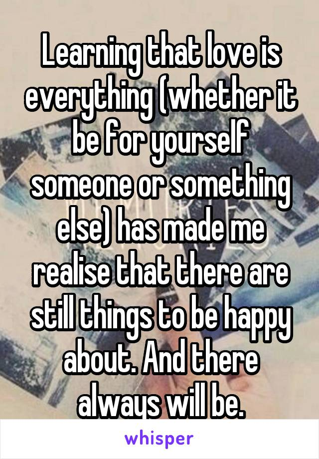 Learning that love is everything (whether it be for yourself someone or something else) has made me realise that there are still things to be happy about. And there always will be.