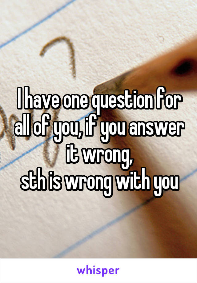 I have one question for all of you, if you answer it wrong, sth is wrong with you