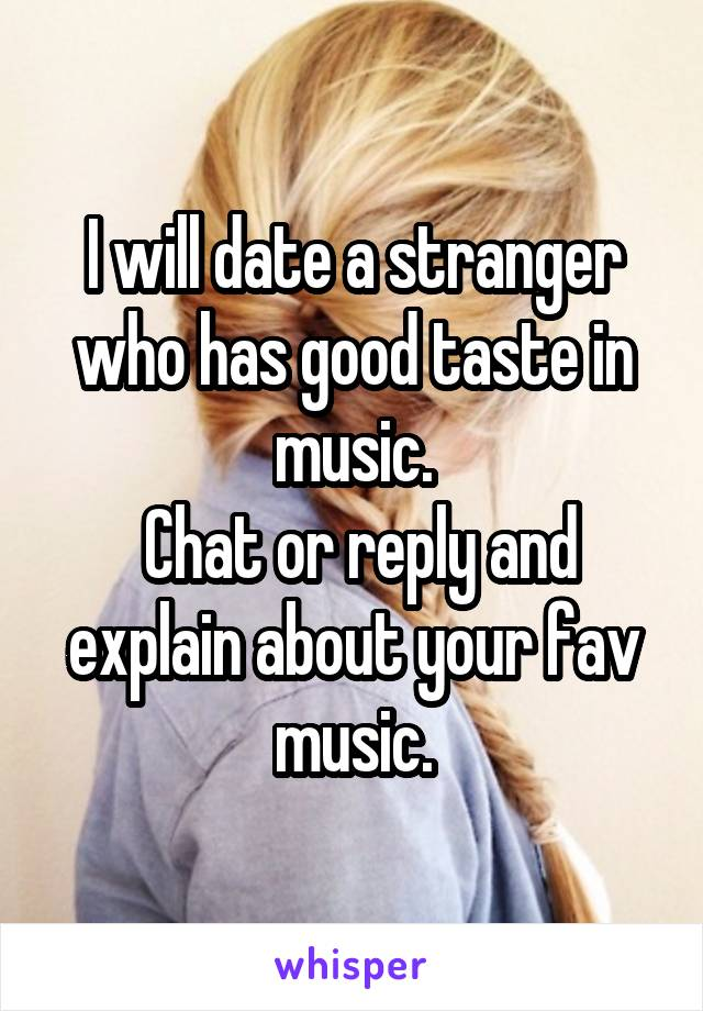 I will date a stranger who has good taste in music.  Chat or reply and explain about your fav music.
