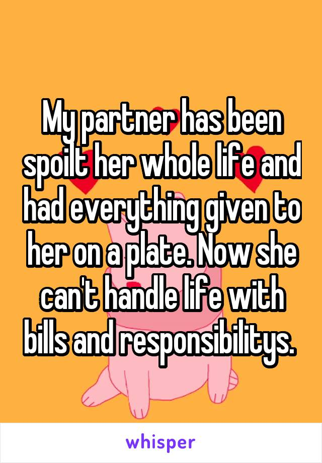 My partner has been spoilt her whole life and had everything given to her on a plate. Now she can't handle life with bills and responsibilitys.