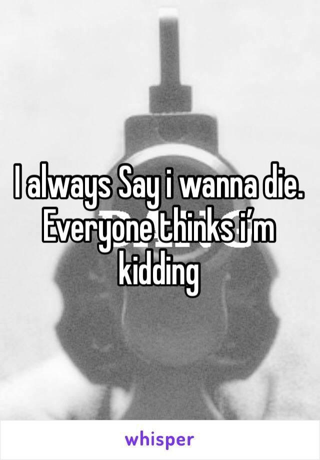 I always Say i wanna die. Everyone thinks i'm kidding