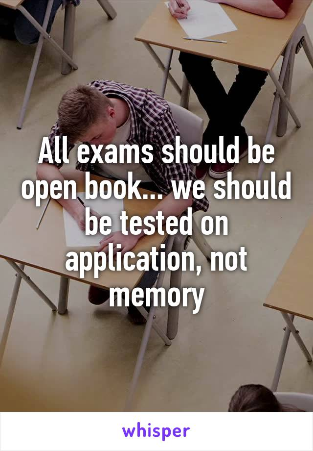 All exams should be open book... we should be tested on application, not memory