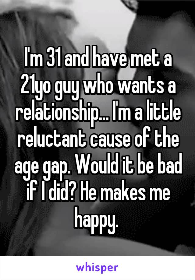 I'm 31 and have met a 21yo guy who wants a relationship... I'm a little reluctant cause of the age gap. Would it be bad if I did? He makes me happy.