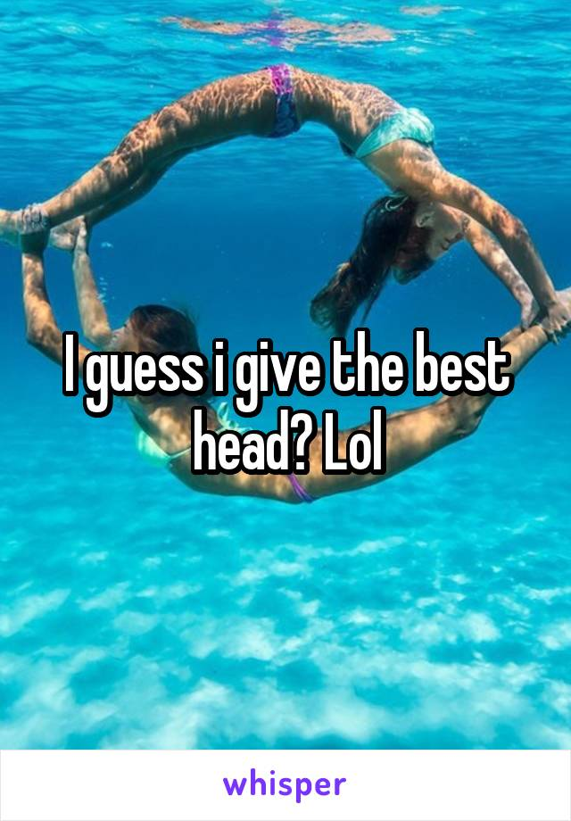 I guess i give the best head? Lol