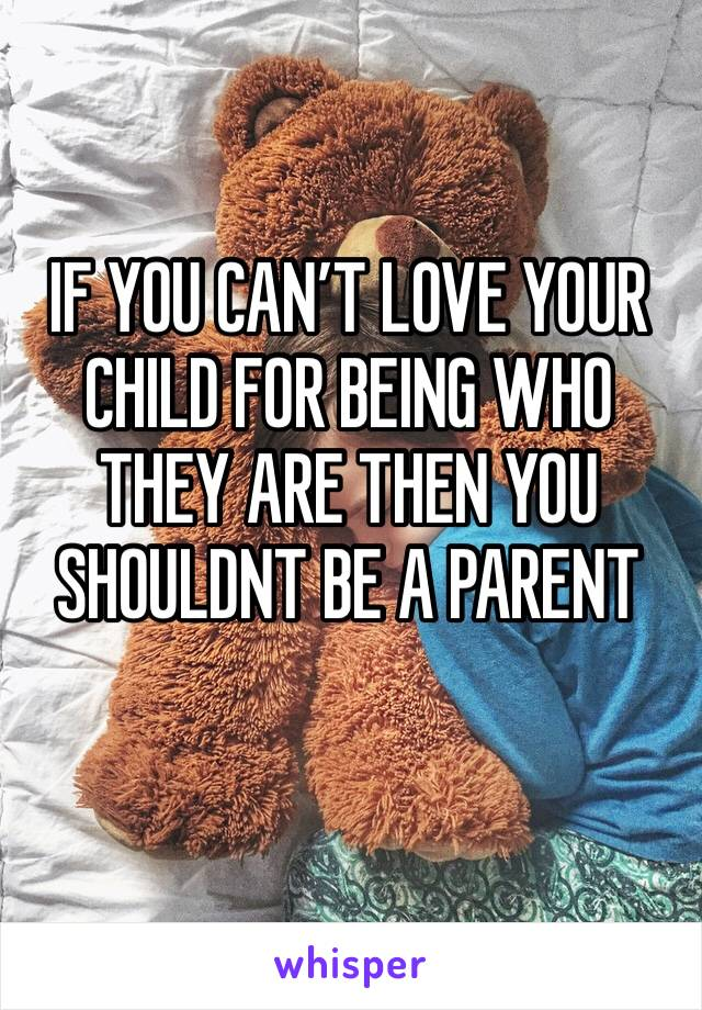 IF YOU CAN'T LOVE YOUR CHILD FOR BEING WHO THEY ARE THEN YOU SHOULDNT BE A PARENT
