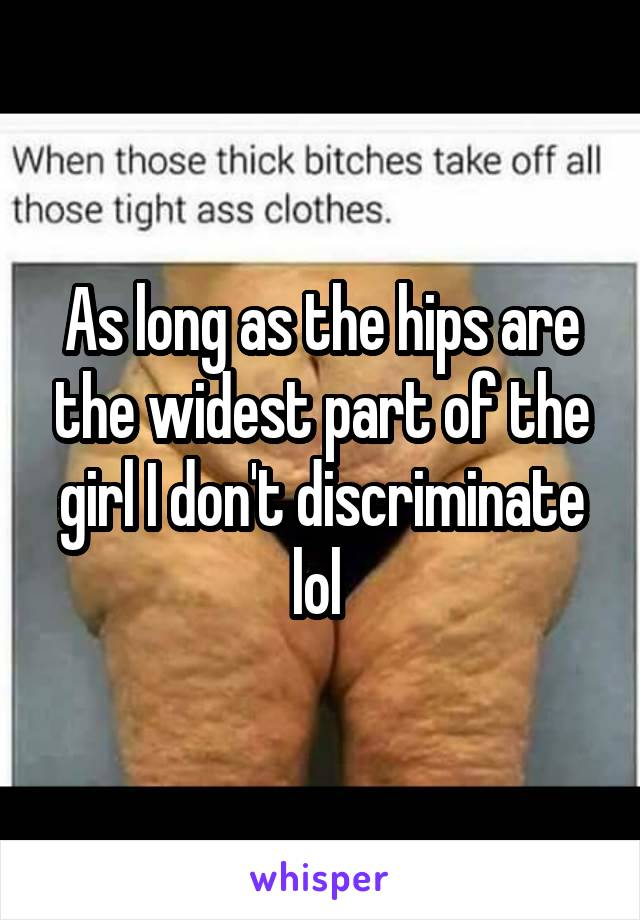 As long as the hips are the widest part of the girl I don't discriminate lol